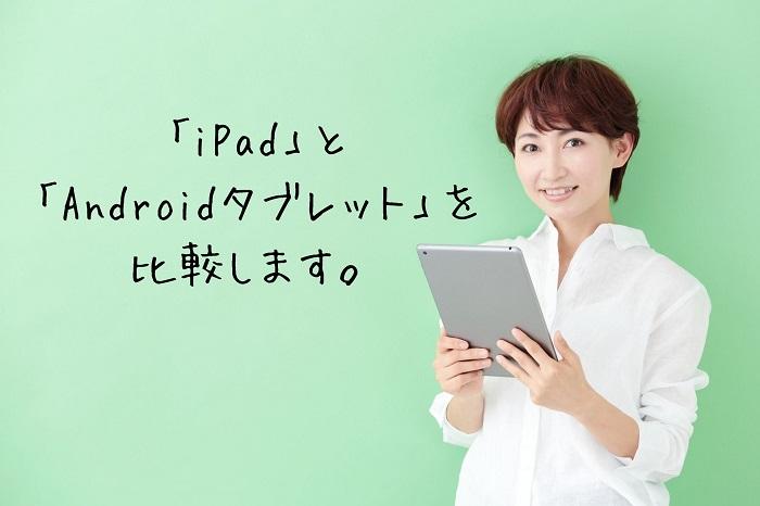 「iPad」と 「Androidタブレット」を 比較します。