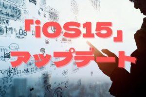 「iOS15」アップデート